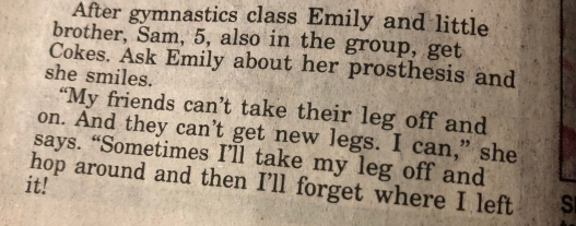 """""""After gymnastics class, Emily and little brother, Sam, 5, also in the group, get Cokes. Ask Emily about her prosthesis and she smiles. 'My friends can't take their leg off and on. And they can't get new legs. I can,' she says. 'Sometimes I'll take my leg off and hop around and then I'll forget where I left it!'"""""""