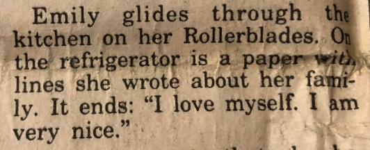 """""""Emily glides through the kitchen on her Rollerblades. On the refrigerator is a paper with lines she wrote about her family. It ends: 'I love myself. I am very nice.'"""""""